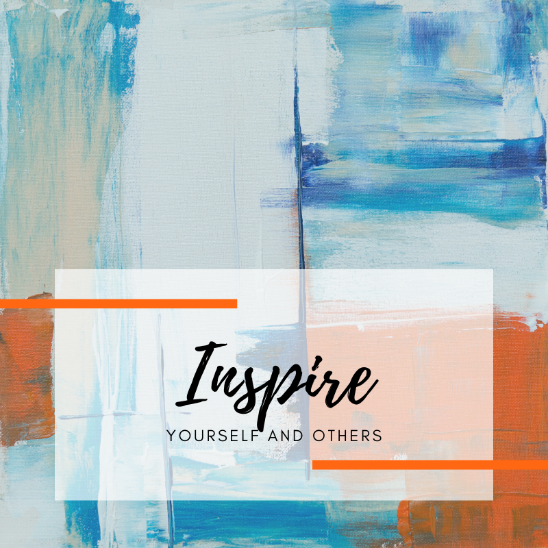 Inspire yourself and others.