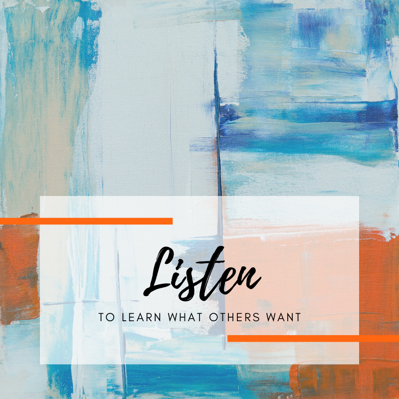 Listen to learn what others want.